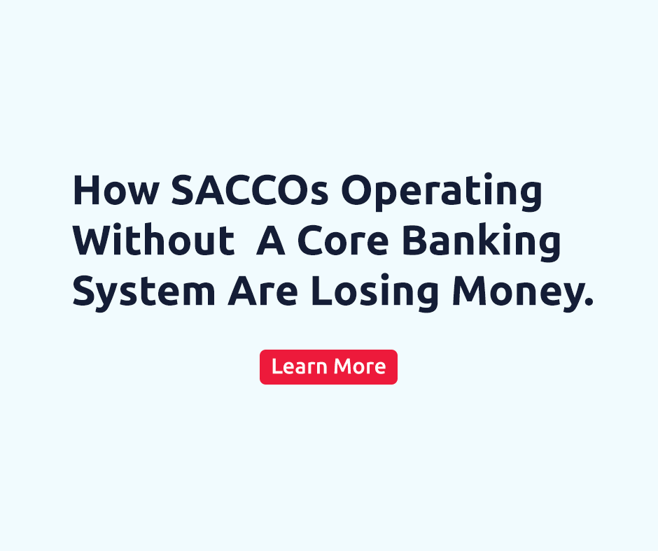 How SACCOs Operating Without A Core Banking System Are Losing Money.